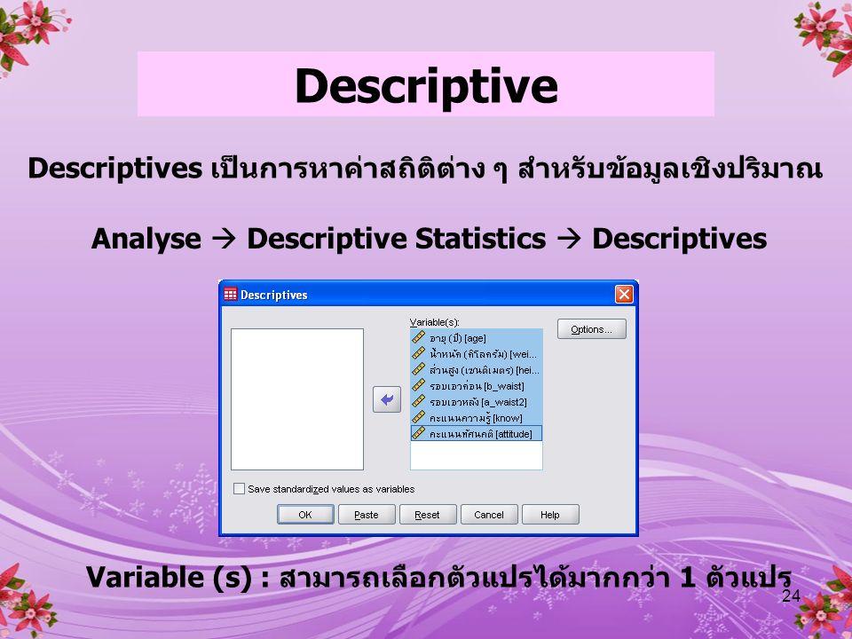 Descriptive Descriptives เป็นการหาค่าสถิติต่าง ๆ สำหรับข้อมูลเชิงปริมาณ. Analyse  Descriptive Statistics  Descriptives.