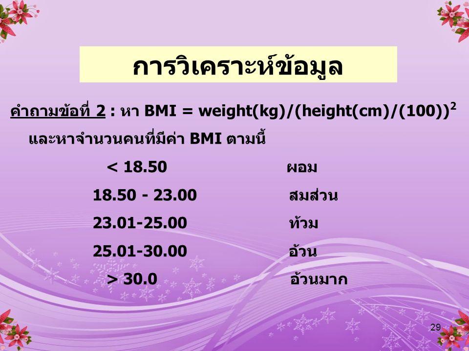 การวิเคราะห์ข้อมูล คำถามข้อที่ 2 : หา BMI = weight(kg)/(height(cm)/(100))2. และหาจำนวนคนที่มีค่า BMI ตามนี้