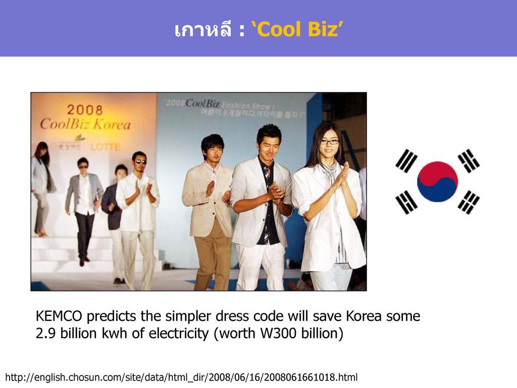 เกาหลี : 'Cool Biz' KEMCO predicts the simpler dress code will save Korea some 2.9 billion kwh of electricity (worth W300 billion)