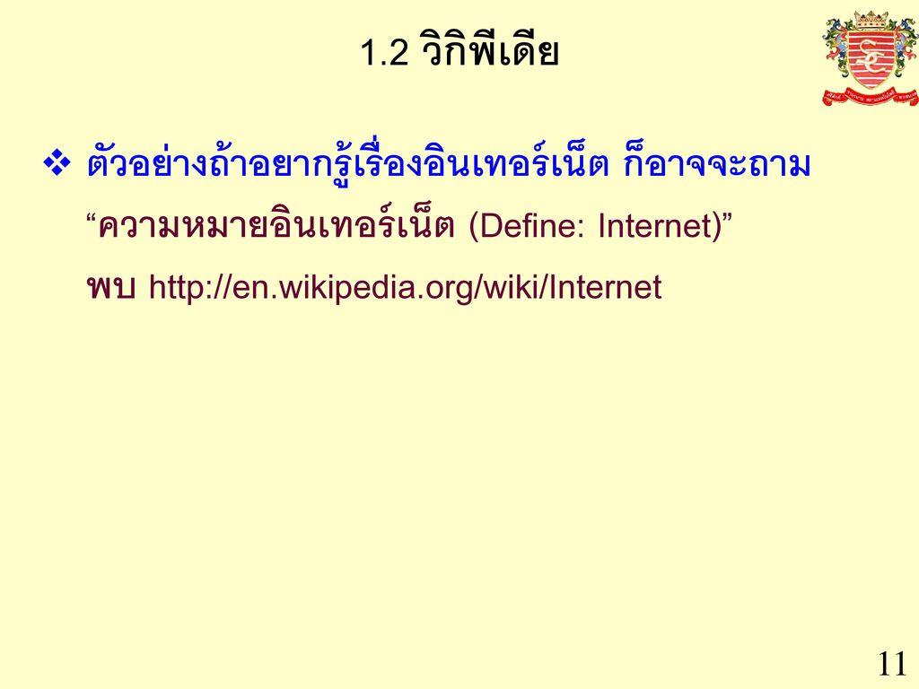 1.2 วิกิพีเดีย ตัวอย่างถ้าอยากรู้เรื่องอินเทอร์เน็ต ก็อาจจะถาม ความหมายอินเทอร์เน็ต (Define: Internet) พบ http://en.wikipedia.org/wiki/Internet.