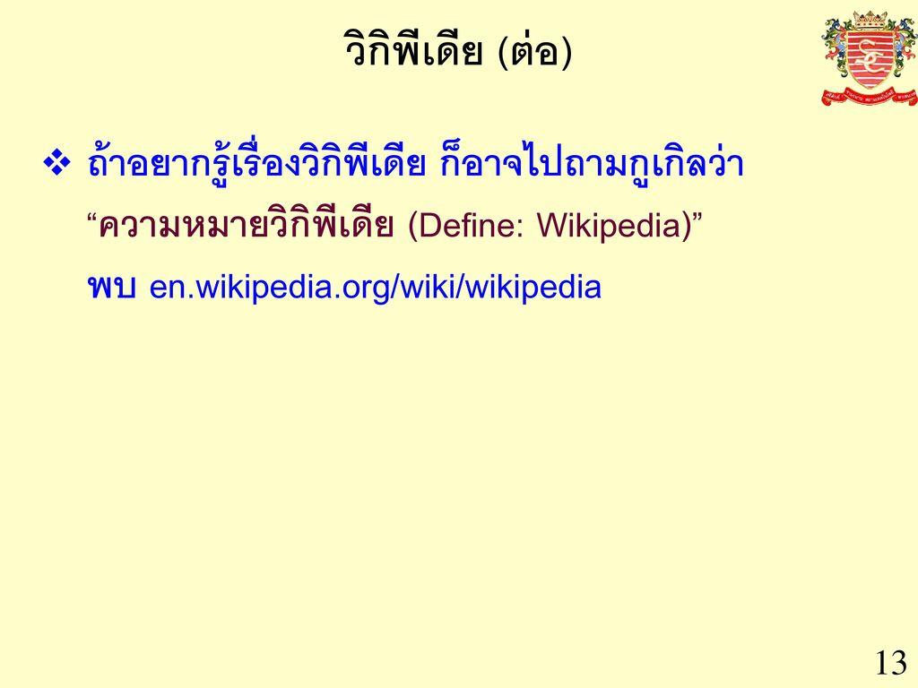 วิกิพีเดีย (ต่อ) ถ้าอยากรู้เรื่องวิกิพีเดีย ก็อาจไปถามกูเกิลว่า ความหมายวิกิพีเดีย (Define: Wikipedia) พบ en.wikipedia.org/wiki/wikipedia.