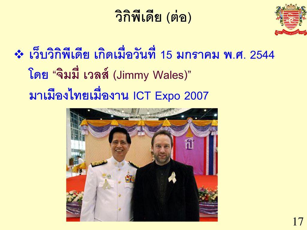วิกิพีเดีย (ต่อ) เว็บวิกิพีเดีย เกิดเมื่อวันที่ 15 มกราคม พ.ศ. 2544 โดย จิมมี่ เวลส์ (Jimmy Wales) มาเมืองไทยเมื่องาน ICT Expo 2007.