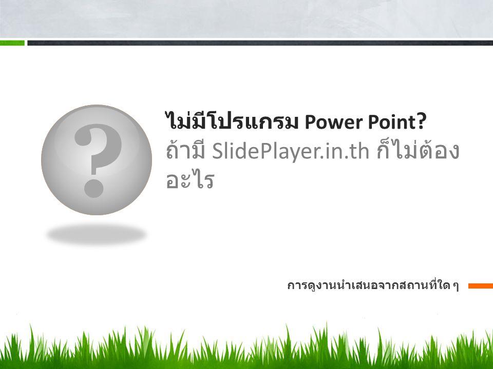 ไม่มีโปรแกรม Power Point ถ้ามี SlidePlayer.in.th ก็ไม่ต้องอะไร