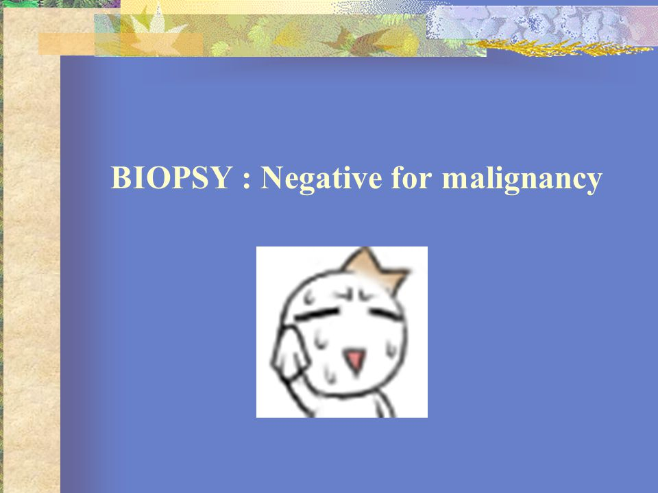 BIOPSY : Negative for malignancy