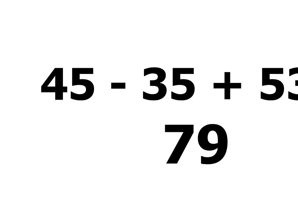 45 - 35 + 53 + 16 = 79