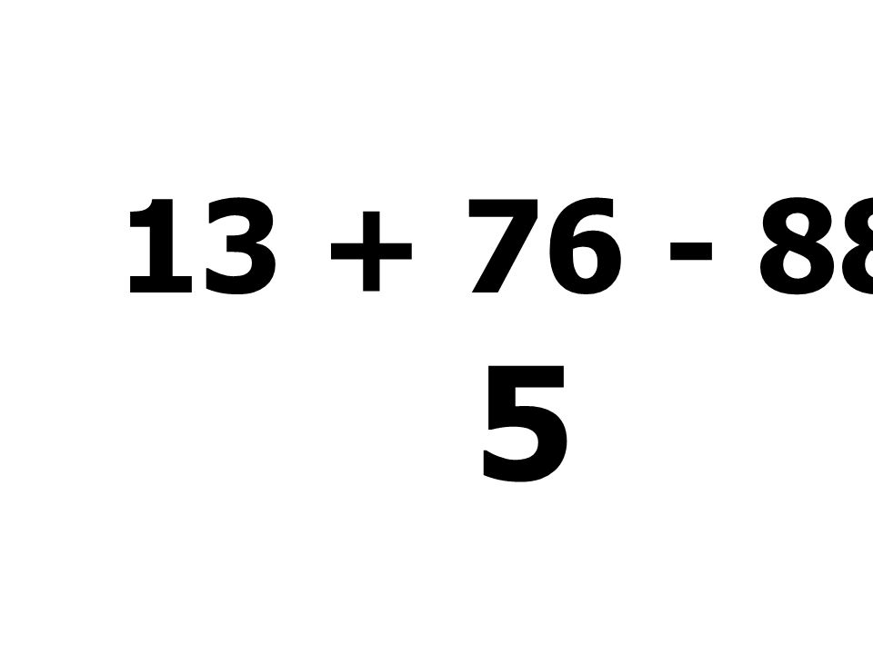 13 + 76 - 88 + 6 - 2 = 5