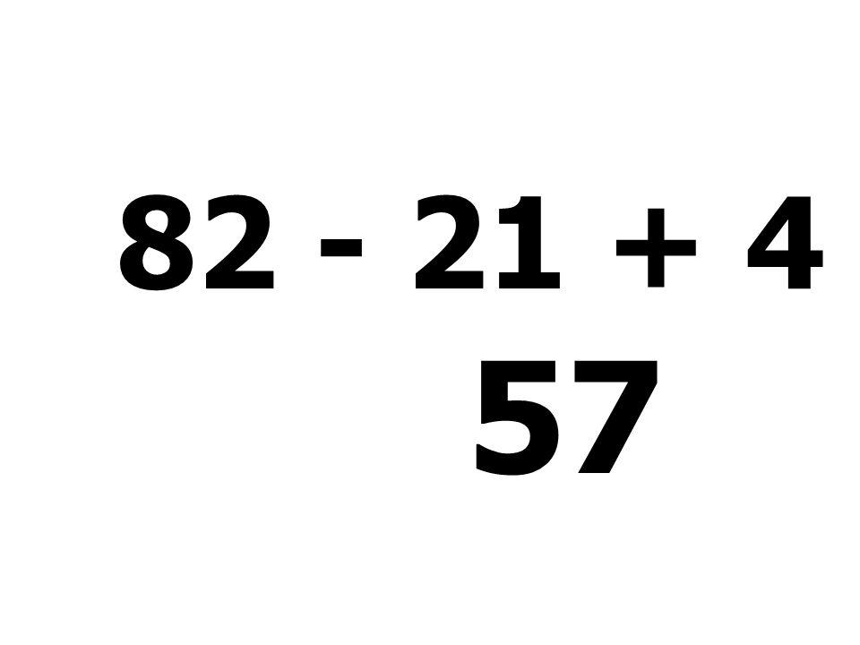 82 - 21 + 4 - 8 = 57