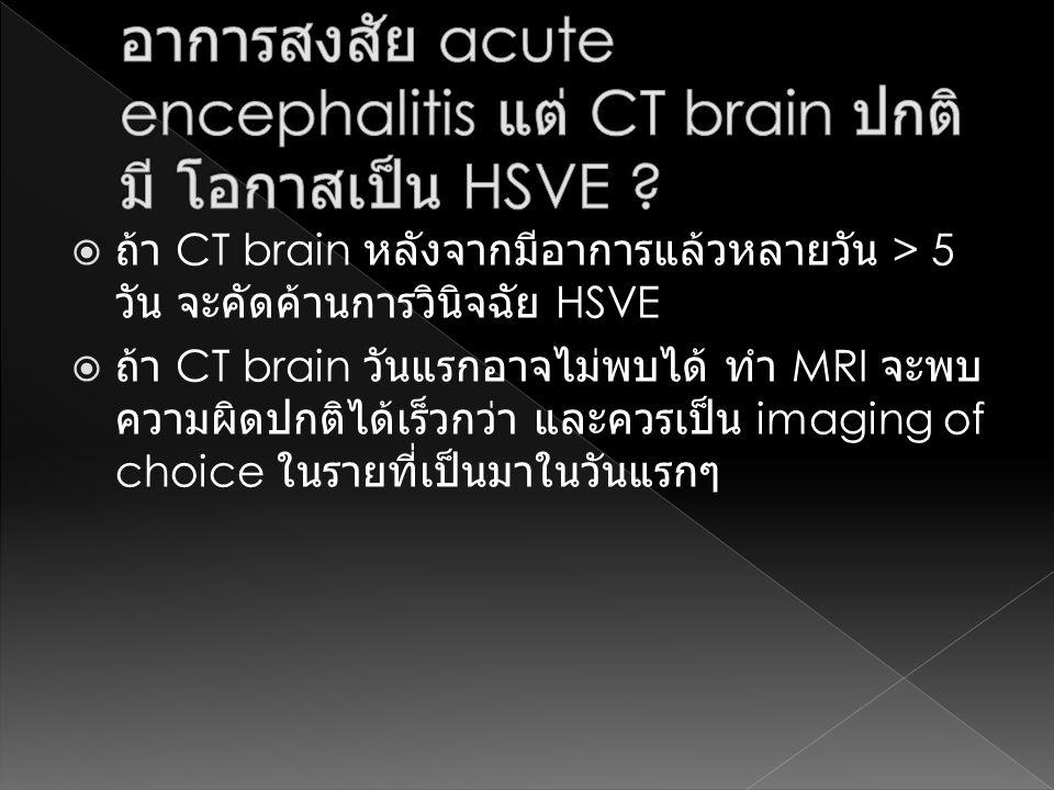 อาการสงสัย acute encephalitis แต่ CT brain ปกติมี โอกาสเป็น HSVE