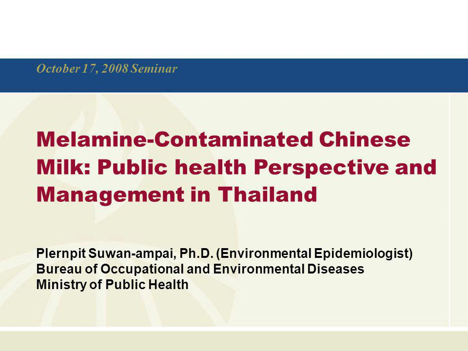 October 17, 2008 Seminar Melamine-Contaminated Chinese Milk: Public health Perspective and Management in Thailand.