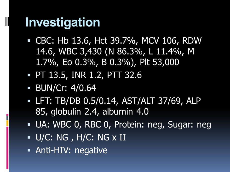 Investigation CBC: Hb 13.6, Hct 39.7%, MCV 106, RDW 14.6, WBC 3,430 (N 86.3%, L 11.4%, M 1.7%, Eo 0.3%, B 0.3%), Plt 53,000.