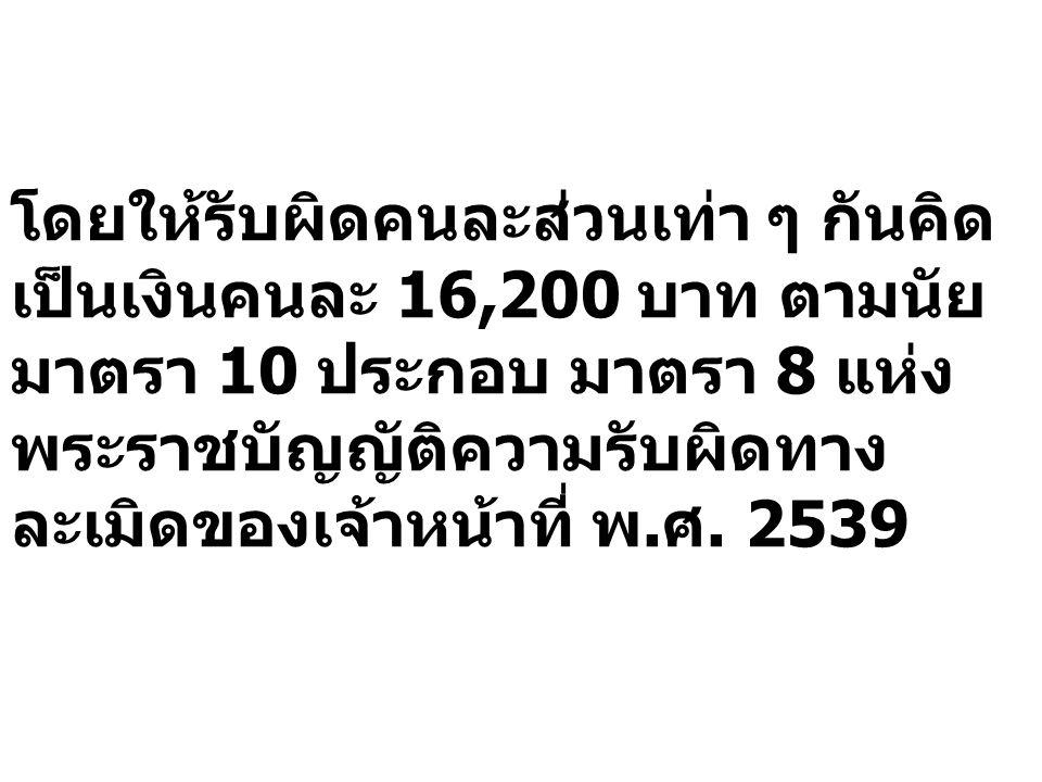 โดยให้รับผิดคนละส่วนเท่า ๆ กันคิดเป็นเงินคนละ 16,200 บาท ตามนัยมาตรา 10 ประกอบ มาตรา 8 แห่งพระราชบัญญัติความรับผิดทางละเมิดของเจ้าหน้าที่ พ.ศ.