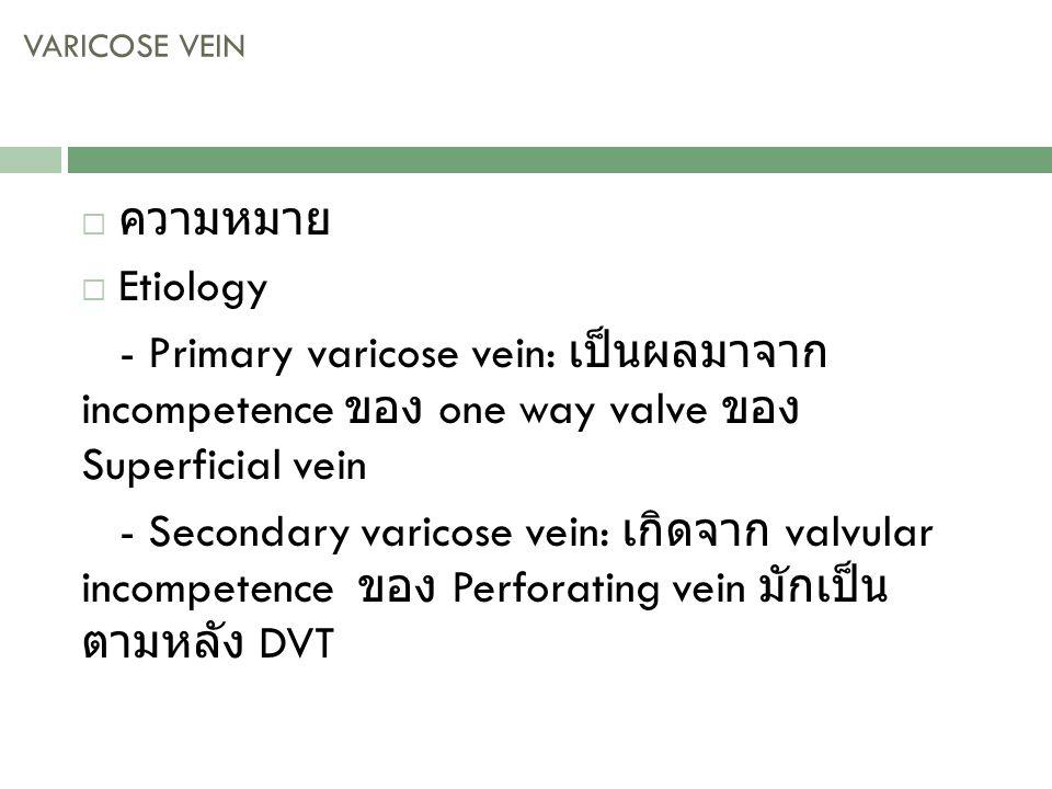 VARICOSE VEIN ความหมาย. Etiology. - Primary varicose vein: เป็นผลมาจาก incompetence ของ one way valve ของ Superficial vein.