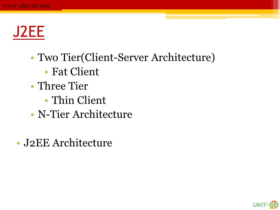 J2EE Two Tier(Client-Server Architecture) Fat Client Three Tier