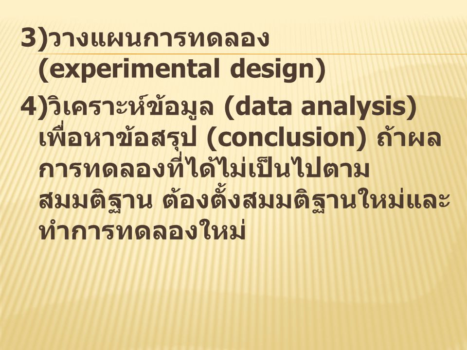 3)วางแผนการทดลอง (experimental design) 4)วิเคราะห์ข้อมูล (data analysis) เพื่อหาข้อสรุป (conclusion) ถ้าผลการทดลองที่ได้ไม่เป็นไปตามสมมติฐาน ต้องตั้งสมมติฐานใหม่และทำการทดลองใหม่