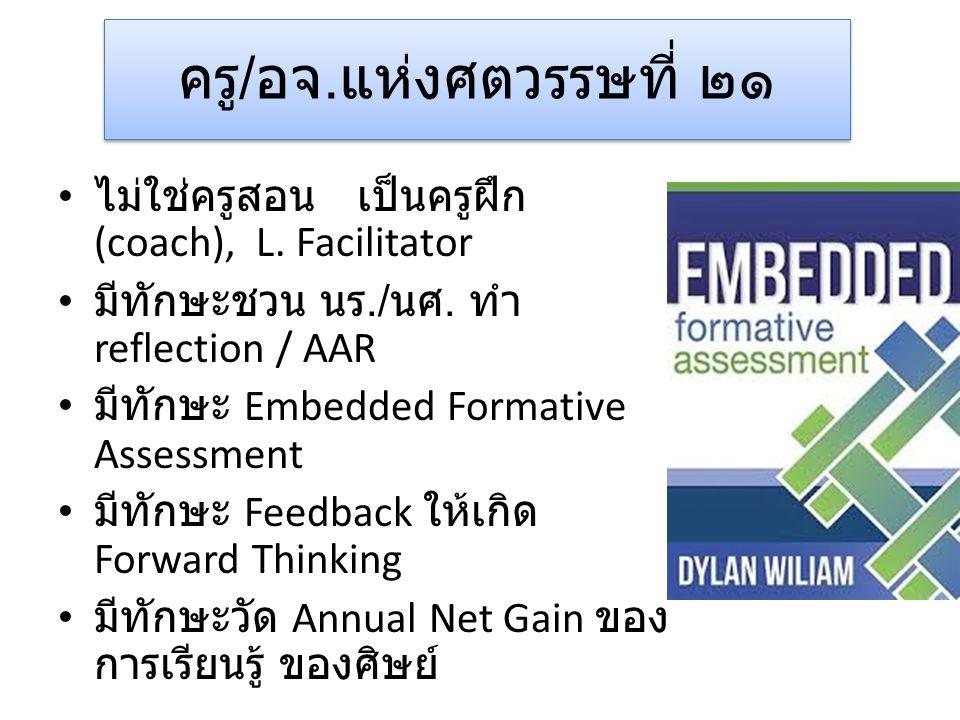 ครู/อจ.แห่งศตวรรษที่ ๒๑ ไม่ใช่ครูสอน เป็นครูฝึก (coach), L. Facilitator. มีทักษะชวน นร./นศ. ทำ reflection / AAR.