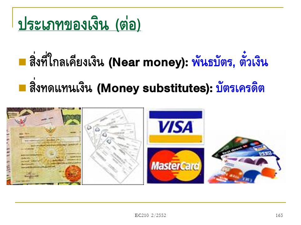 ประเภทของเงิน (ต่อ) สิ่งที่ใกล้เคียงเงิน (Near money): พันธบัตร, ตั๋วเงิน. สิ่งทดแทนเงิน (Money substitutes): บัตรเครดิต.