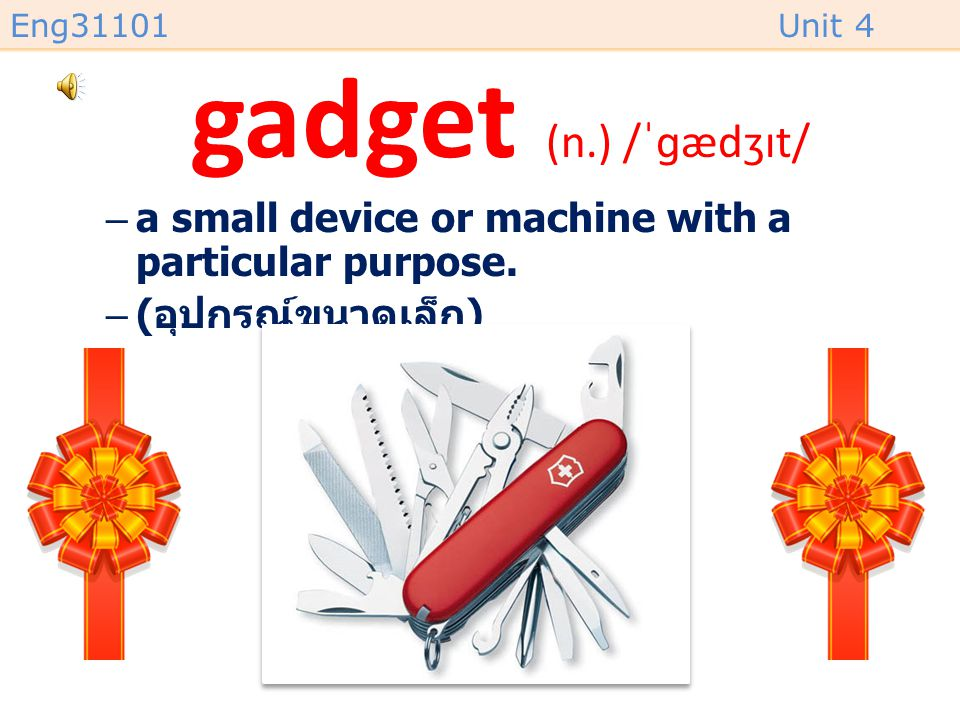 gadget (n.) /ˈɡædʒɪt/ a small device or machine with a particular purpose. (อุปกรณ์ขนาดเล็ก)