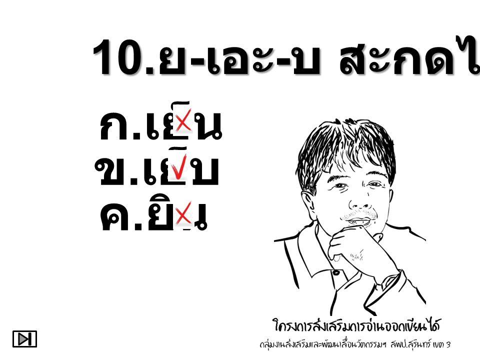10.ย-เอะ-บ สะกดได้ว่า ก.เย็น ข.เย็บ ค.ยิน