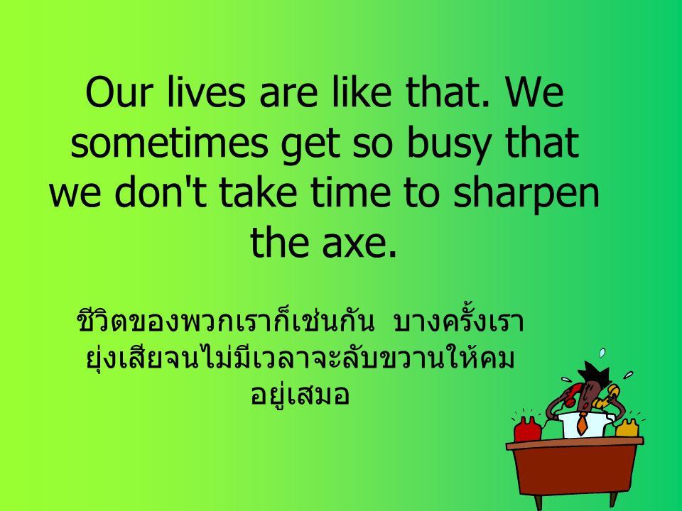 Our lives are like that. We sometimes get so busy that we don t take time to sharpen the axe.