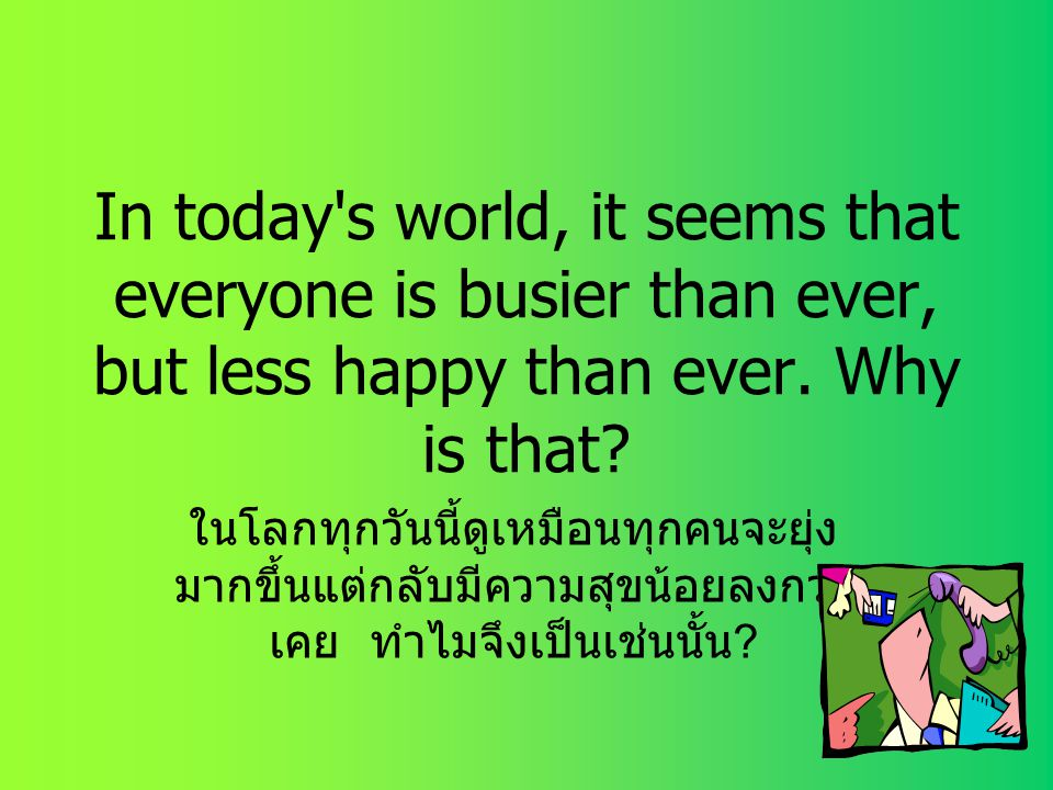 In today s world, it seems that everyone is busier than ever, but less happy than ever. Why is that