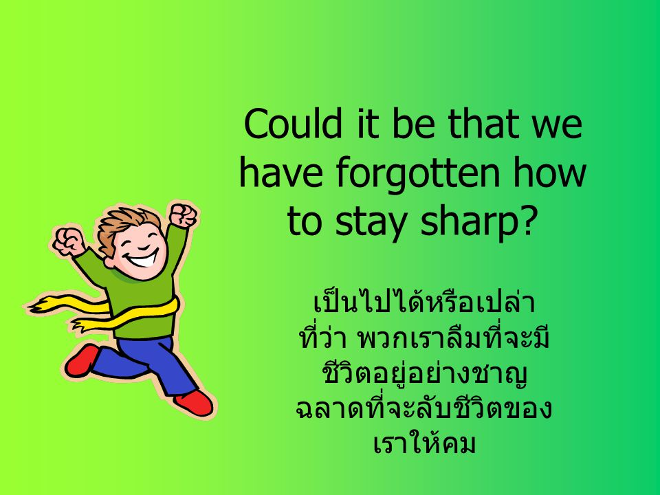 Could it be that we have forgotten how to stay sharp
