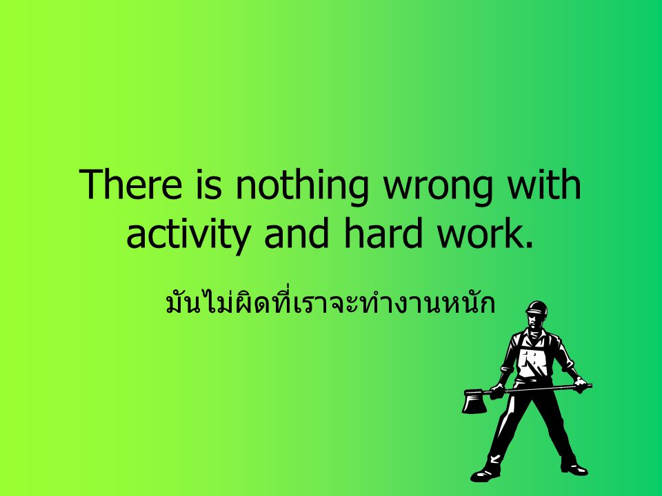There is nothing wrong with activity and hard work.