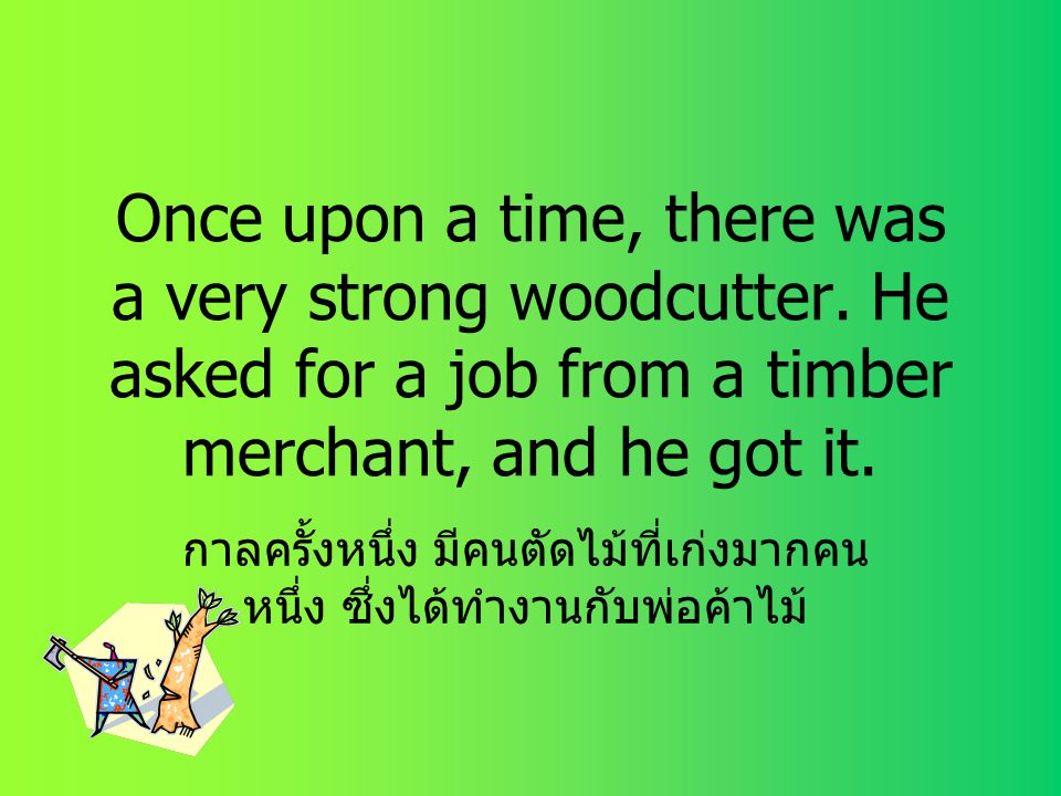 กาลครั้งหนึ่ง มีคนตัดไม้ที่เก่งมากคนหนึ่ง ซึ่งได้ทำงานกับพ่อค้าไม้