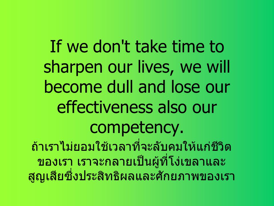 If we don t take time to sharpen our lives, we will become dull and lose our effectiveness also our competency.