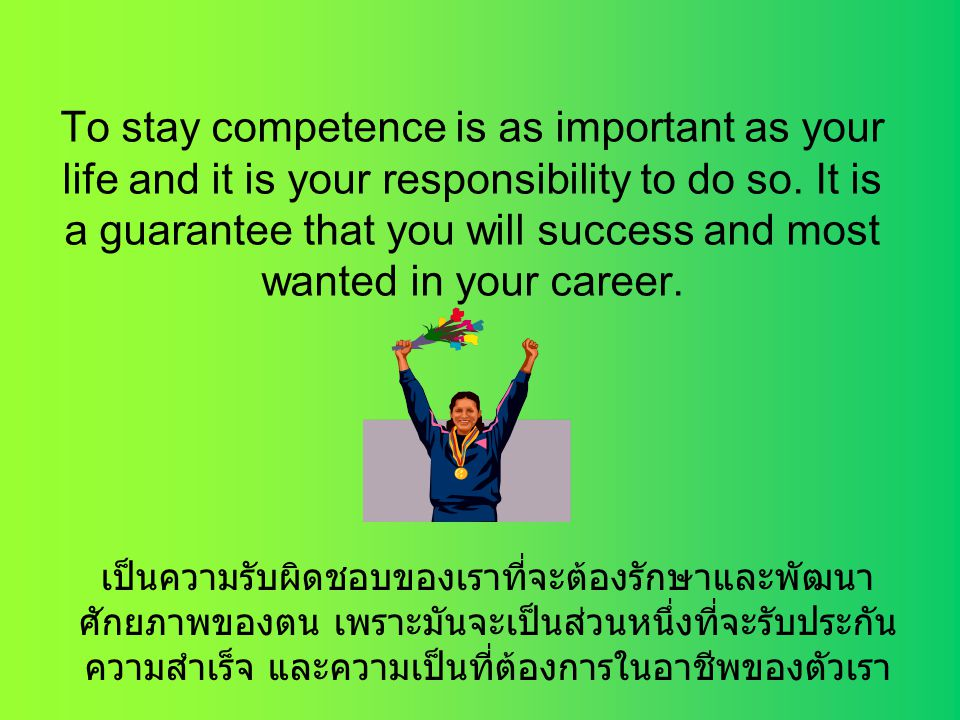 To stay competence is as important as your life and it is your responsibility to do so. It is a guarantee that you will success and most wanted in your career.