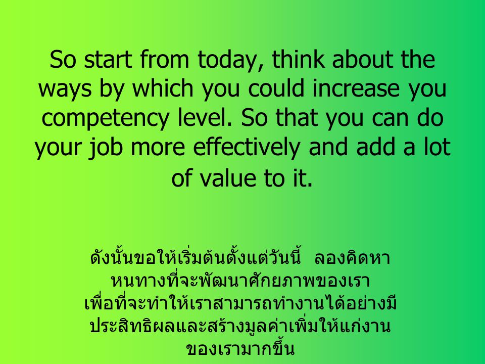 So start from today, think about the ways by which you could increase you competency level. So that you can do your job more effectively and add a lot of value to it.