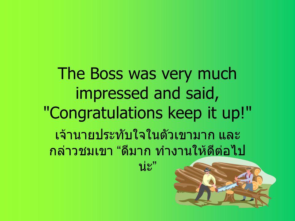 เจ้านายประทับใจในตัวเขามาก และกล่าวชมเขา ดีมาก ทำงานให้ดีต่อไปน่ะ