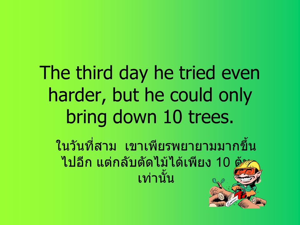 The third day he tried even harder, but he could only bring down 10 trees.