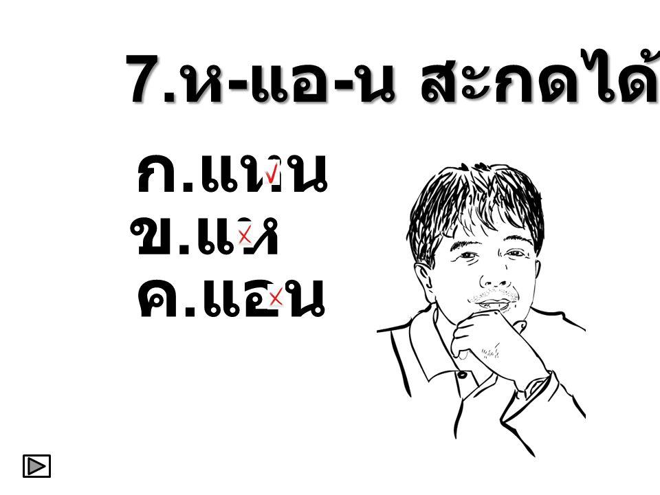 7.ห-แอ-น สะกดได้ว่า ก.แหน ข.แห ค.แอน
