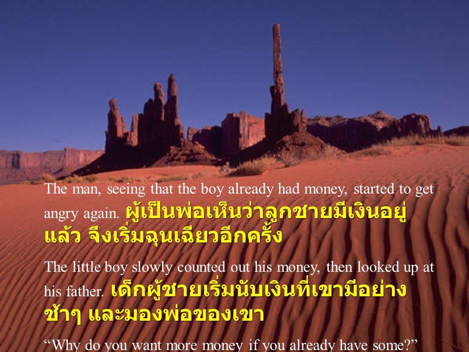 The man, seeing that the boy already had money, started to get angry again. ผู้เป็นพ่อเห็นว่าลูกชายมีเงินอยู่แล้ว จึงเริ่มฉุนเฉียวอีกครั้ง