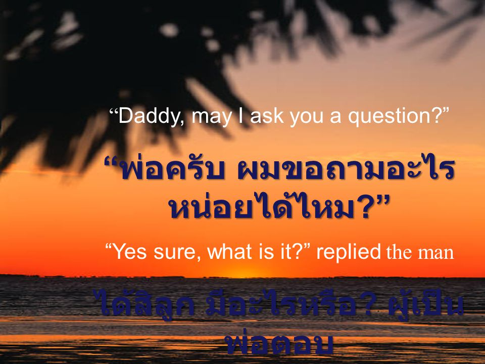 พ่อครับ ผมขอถามอะไรหน่อยได้ไหม ได้สิลูก มีอะไรหรือ ผู้เป็นพ่อตอบ