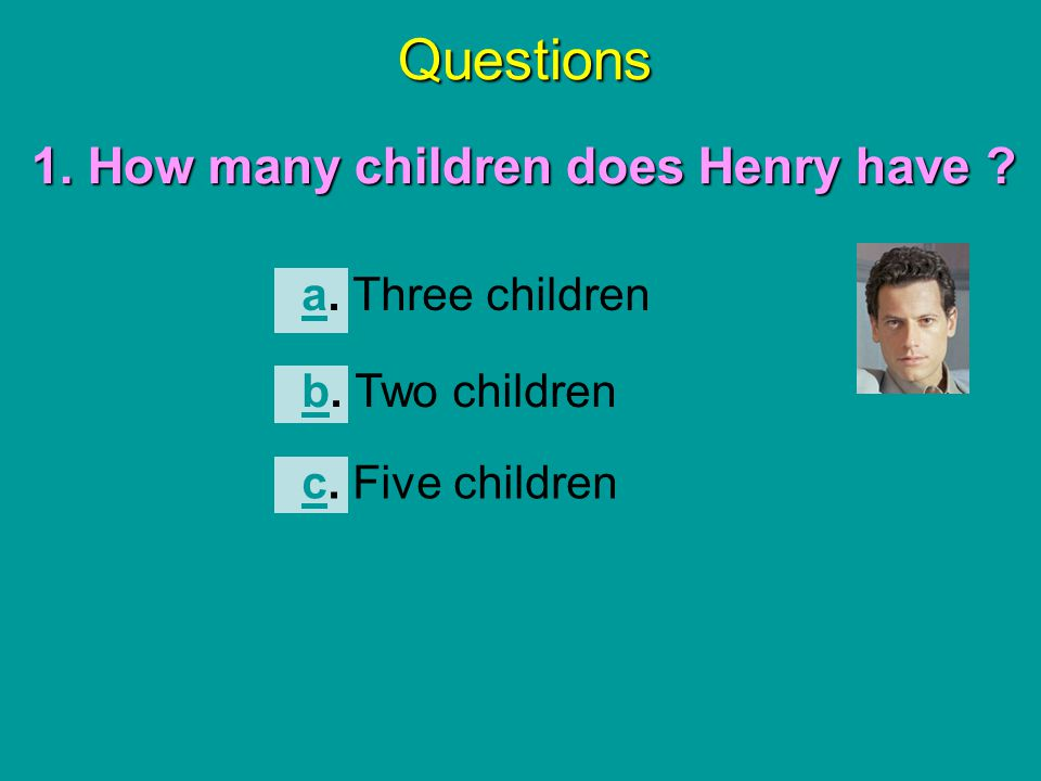 Questions 1. How many children does Henry have a. Three children