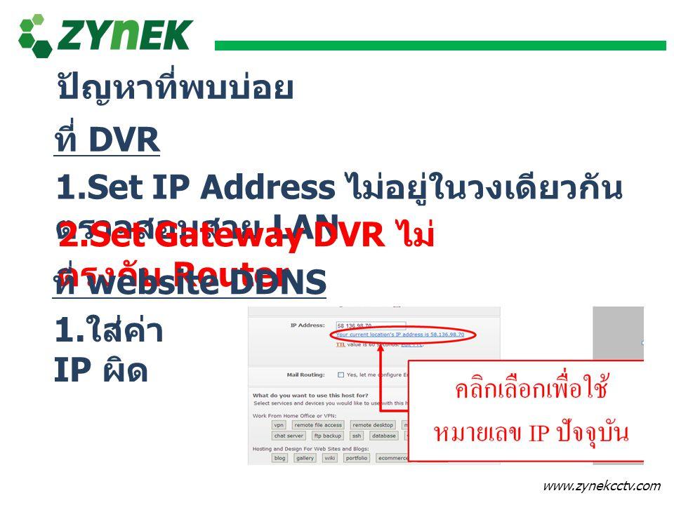 ปัญหาที่พบบ่อย ที่ DVR. 1.Set IP Address ไม่อยู่ในวงเดียวกัน ตรวจสอบสาย LAN. 2.Set Gateway DVR ไม่ตรงกับ Router.