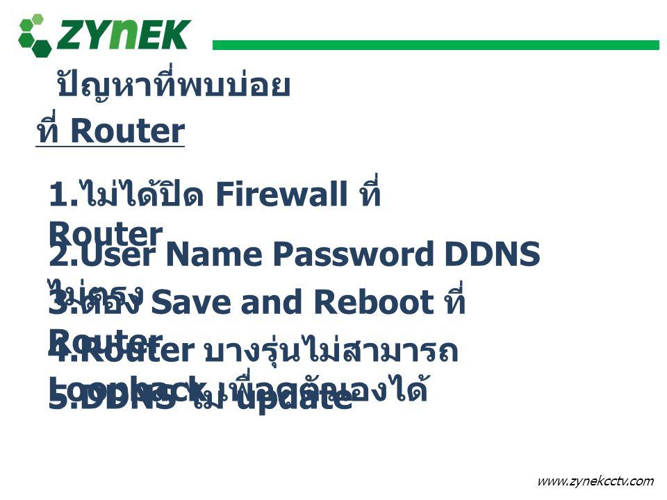 ปัญหาที่พบบ่อย ที่ Router. 1.ไม่ได้ปิด Firewall ที่ Router. 2.User Name Password DDNS ไม่ตรง. 3.ต้อง Save and Reboot ที่ Router.