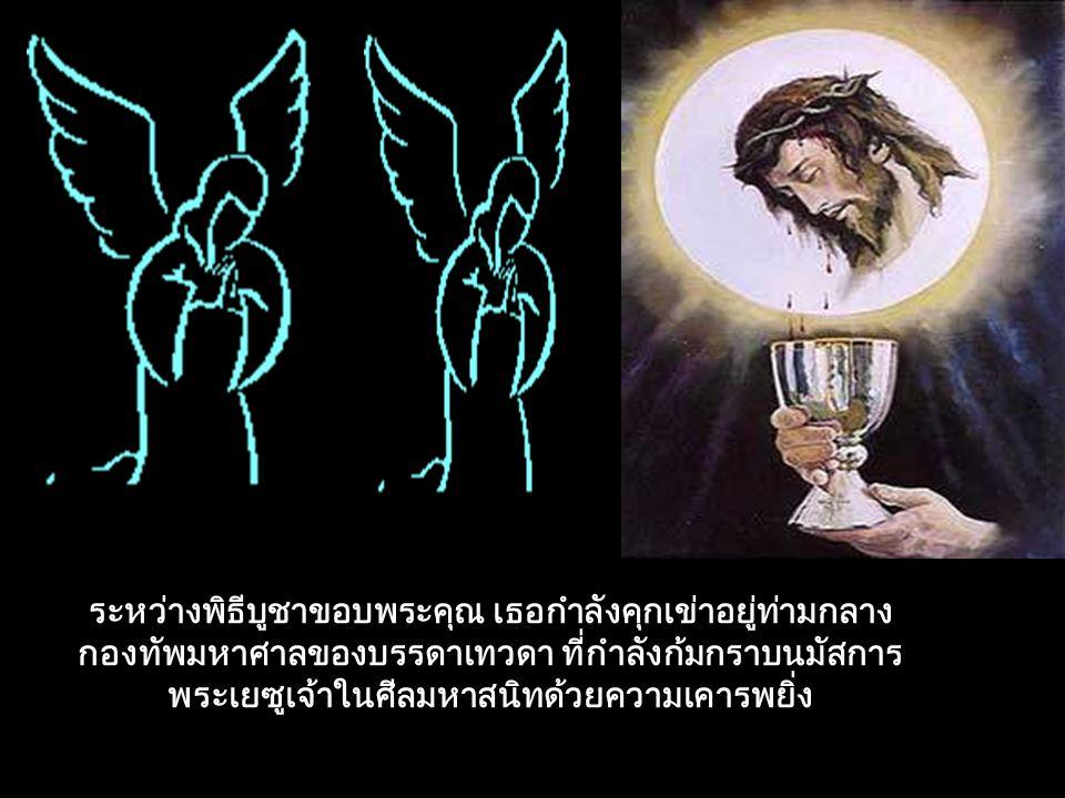 ระหว่างพิธีบูชาขอบพระคุณ เธอกำลังคุกเข่าอยู่ท่ามกลางกองทัพมหาศาลของบรรดาเทวดา ที่กำลังก้มกราบนมัสการพระเยซูเจ้าในศีลมหาสนิทด้วยความเคารพยิ่ง