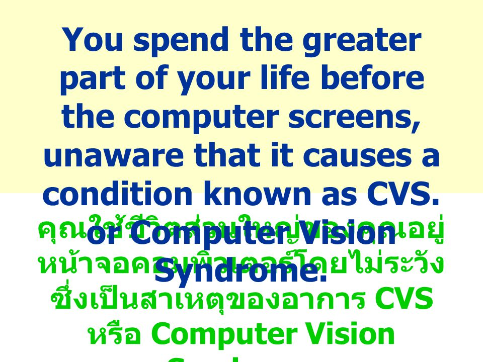 You spend the greater part of your life before the computer screens, unaware that it causes a condition known as CVS. or Computer Vision Syndrome.