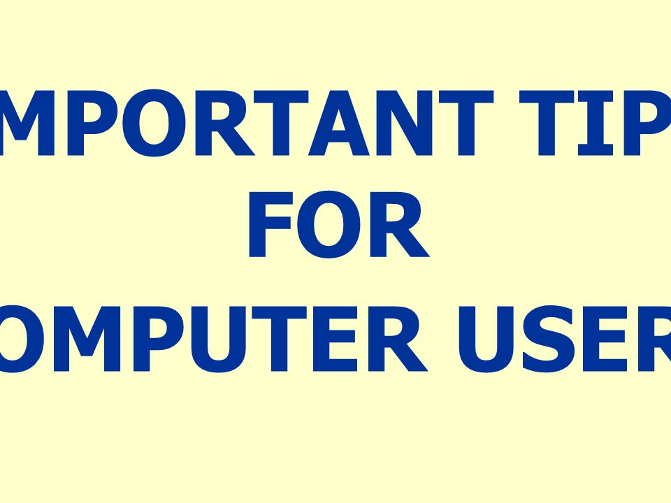 IMPORTANT TIPS FOR COMPUTER USERS