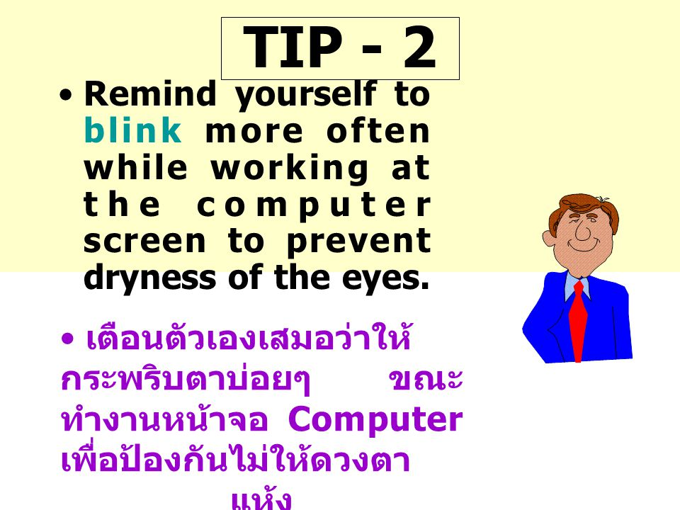 TIP - 2 Remind yourself to blink more often while working at the computer screen to prevent dryness of the eyes.