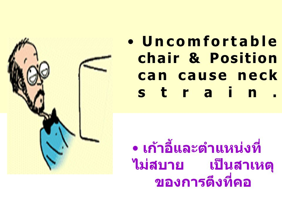 Uncomfortable chair & Position can cause neck strain.
