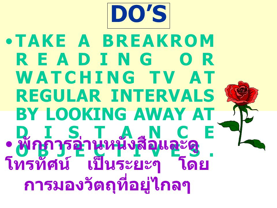 DO'S TAKE A BREAKROM READING OR WATCHING TV AT REGULAR INTERVALS BY LOOKING AWAY AT DISTANCE OBJECTIVES.