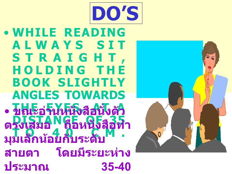 DO'S WHILE READING ALWAYS SIT STRAIGHT, HOLDING THE BOOK SLIGHTLY ANGLES TOWARDS THE EYES, AT A DISTANCE OF 35 TO 40 CM.