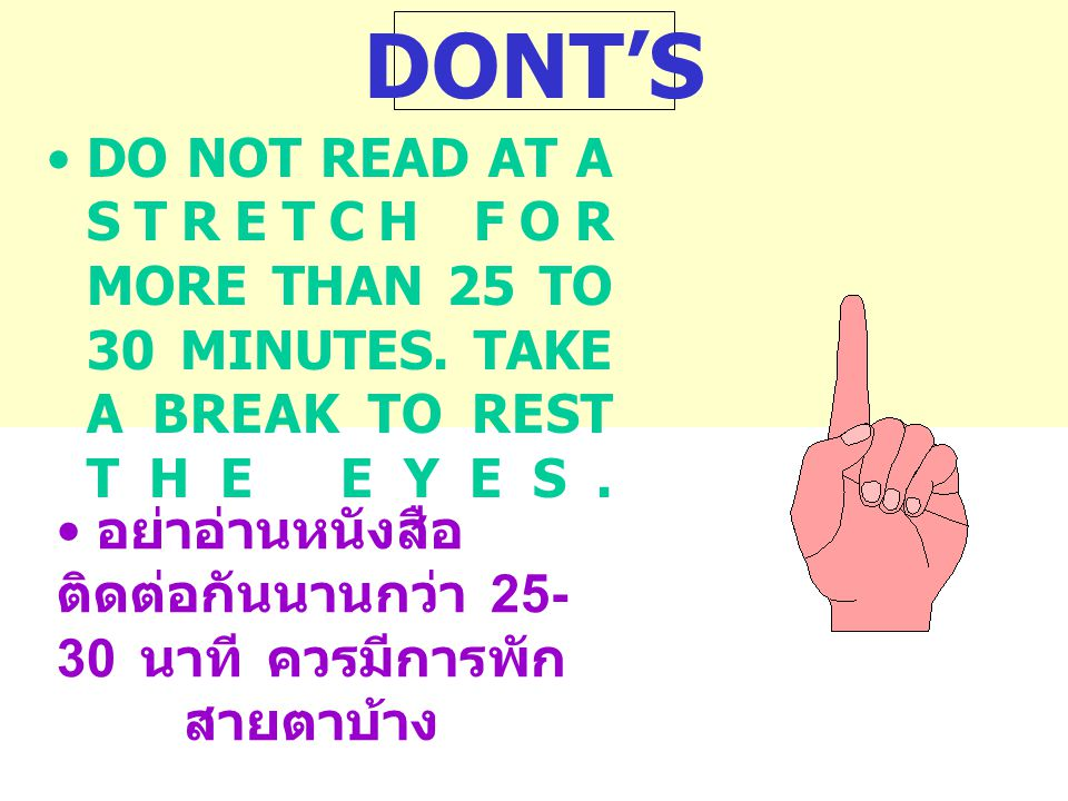 DONT'S DO NOT READ AT A STRETCH FOR MORE THAN 25 TO 30 MINUTES. TAKE A BREAK TO REST THE EYES.