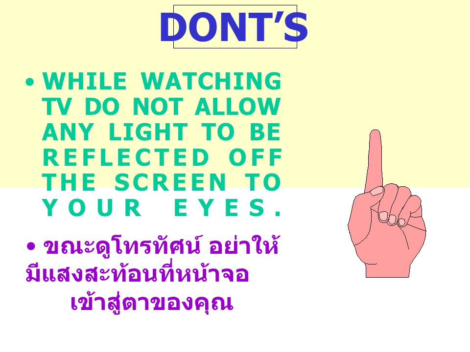 DONT'S WHILE WATCHING TV DO NOT ALLOW ANY LIGHT TO BE REFLECTED OFF THE SCREEN TO YOUR EYES.
