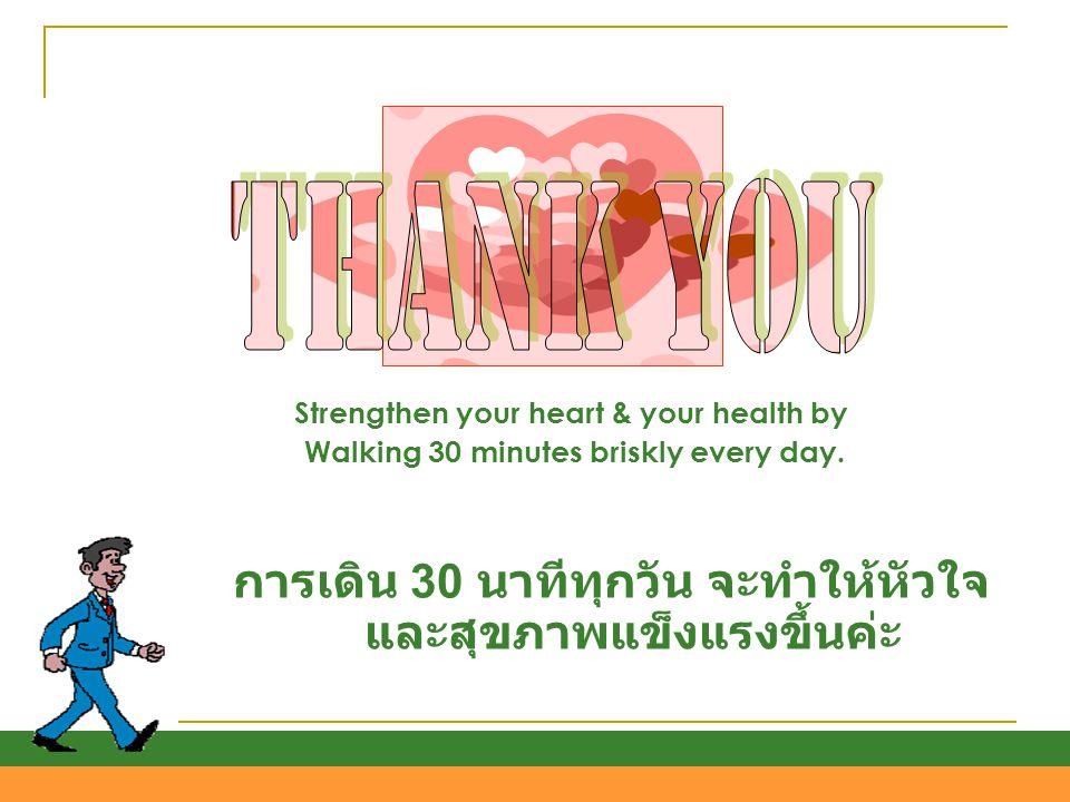 THANK YOU การเดิน 30 นาทีทุกวัน จะทำให้หัวใจและสุขภาพแข็งแรงขึ้นค่ะ
