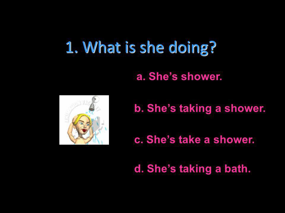 1. What is she doing a. She's shower. b. She's taking a shower.
