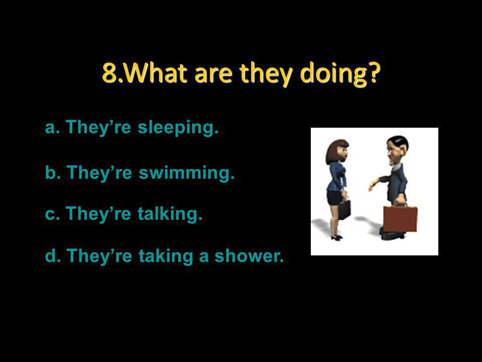 8.What are they doing a. They're sleeping. b. They're swimming.